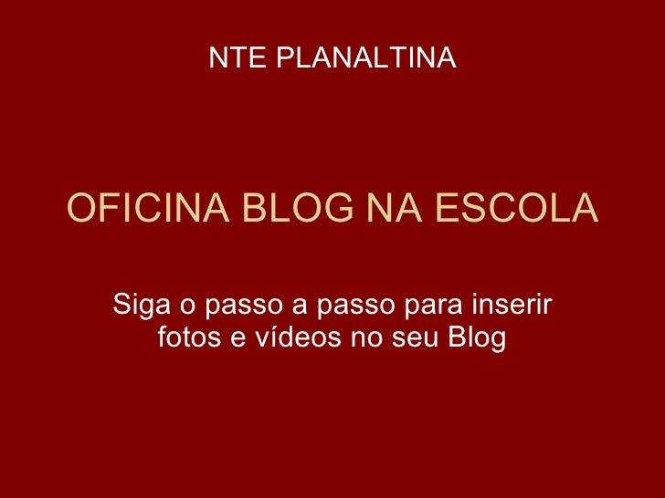 OFICINA BLOG NA ESCOLA Siga o passo a passo para inserir fotos e vídeos no seu Blog NTE PLANALTINA