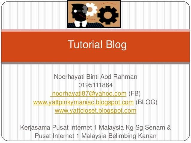 Tutorial Blog          Noorhayati Binti Abd Rahman                  0195111864         noorhayati87@yahoo.com (FB)    www....