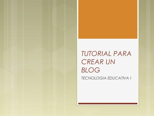 TUTORIAL PARACREAR UNBLOGTECNOLOGIA EDUCATIVA I