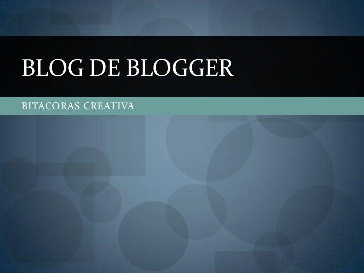 BITACORAS CREATIVA<br />BLOG DE BLOGGER<br />