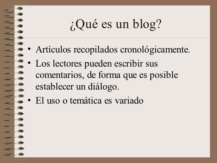 ¿Qué es un blog?• Artículos recopilados cronológicamente.• Los lectores pueden escribir sus  comentarios, de forma que es ...