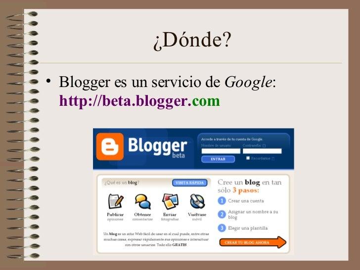 ¿Dónde?• Blogger es un servicio de Google:  http://beta.blogger.com