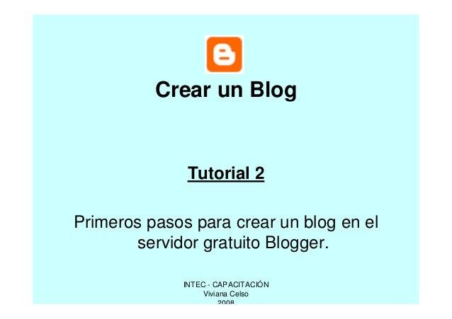 Crear un Blog  Tutorial 2 Primeros pasos para crear un blog en el servidor gratuito Blogger. INTEC - CAPACITACIÓN Viviana ...