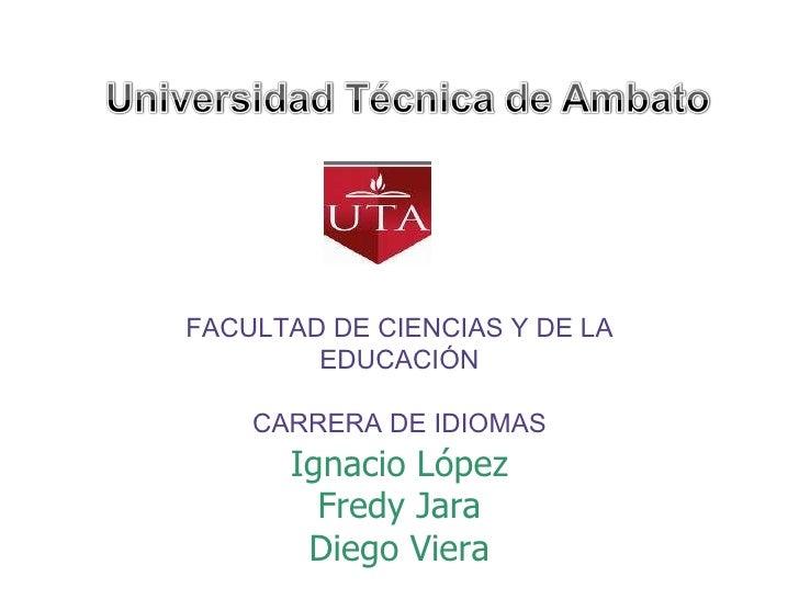 FACULTAD DE CIENCIAS Y DE LA EDUCACIÓN CARRERA DE IDIOMAS Ignacio López Fredy Jara Diego Viera