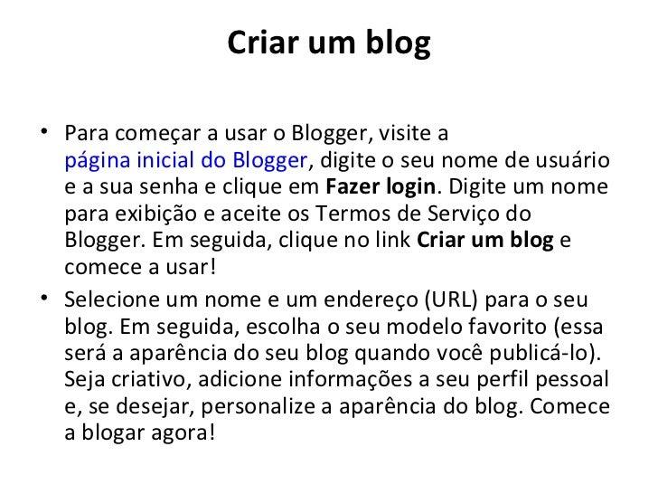 Criar um blog• Para começar a usar o Blogger, visite a  página inicial do Blogger, digite o seu nome de usuário  e a sua s...