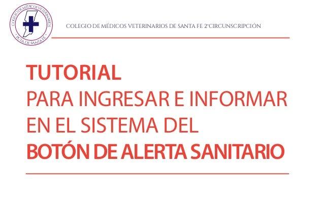 TUTORIAL PARA INGRESAR E INFORMAR EN EL SISTEMA DEL BOTÓNDEALERTASANITARIO COLEGIO DEMÉDICOSVET ERINARIOS P C IA. DE SANTA...