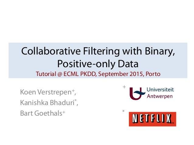 Collaborative Filtering with Binary, Positive-only Data Tutorial @ ECML PKDD, September 2015, Porto Koen Verstrepen+, Kani...