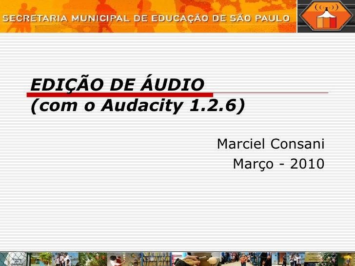 EDIÇÃO DE ÁUDIO (com o Audacity 1.2.6) Marciel Consani Março - 2010
