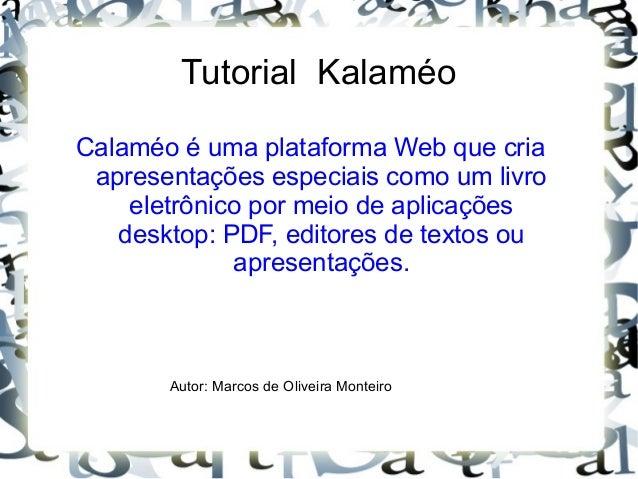 Tutorial Kalaméo Calaméo é uma plataforma Web que cria apresentações especiais como um livro eletrônico por meio de aplica...
