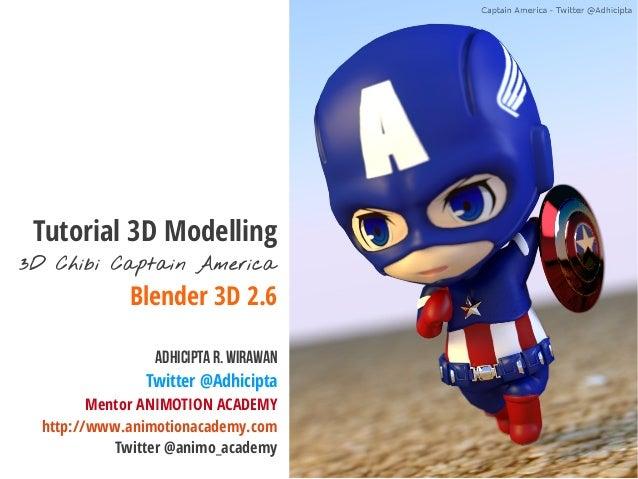 Tutorial 3D Modelling 3D Chibi Captain America Blender 3D 2.6 AdhiciptaR. Wirawan Twitter @Adhicipta Mentor ANIMOTION ACAD...