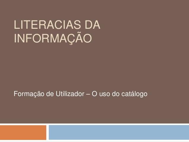 LITERACIAS DAINFORMAÇÃOFormação de Utilizador – O uso do catálogo