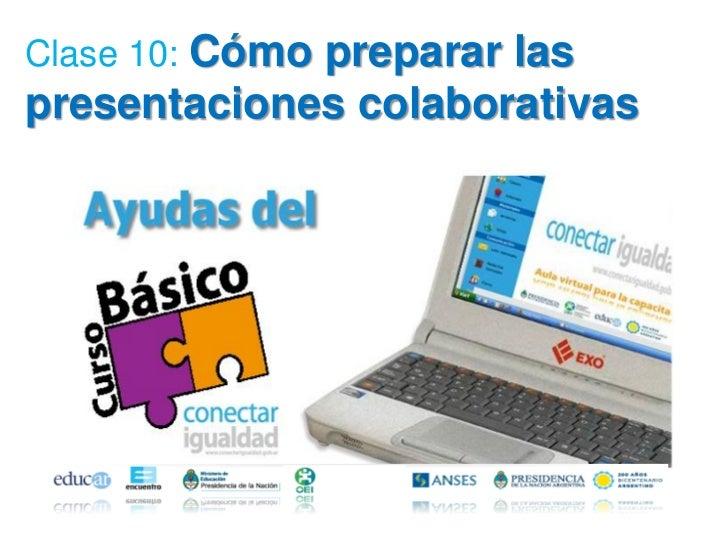 Clase 10: Cómo             preparar laspresentaciones colaborativas