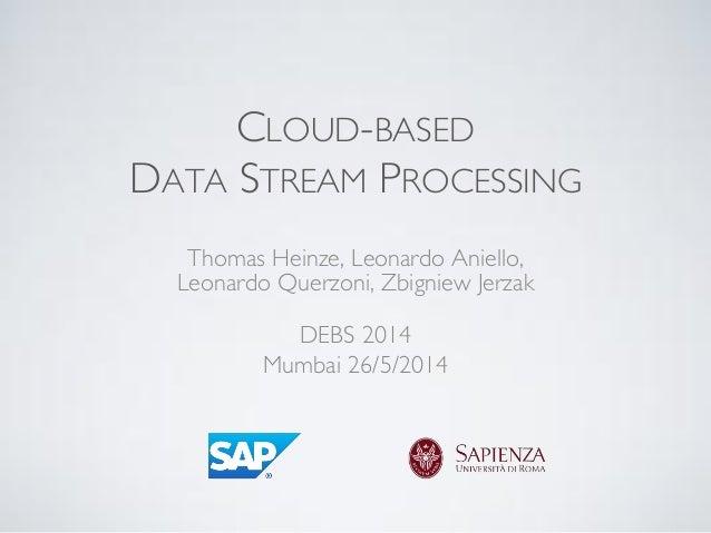 CLOUD-BASED DATA STREAM PROCESSING Thomas Heinze, Leonardo Aniello, Leonardo Querzoni, Zbigniew Jerzak DEBS 2014 Mumbai 26...