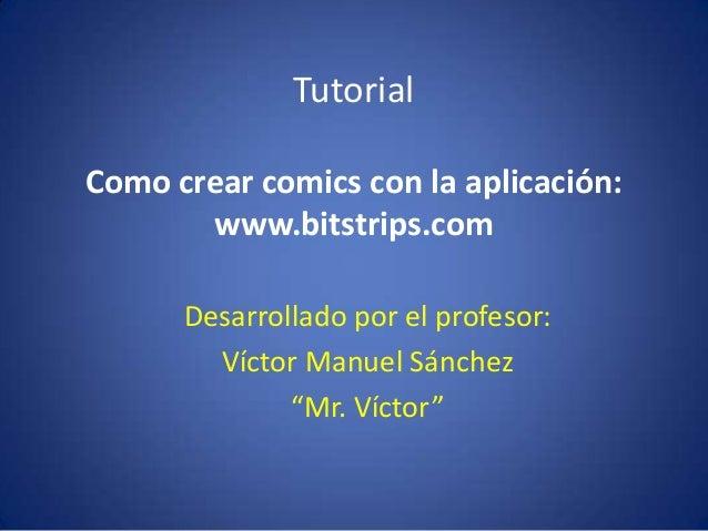TutorialComo crear comics con la aplicación:       www.bitstrips.com      Desarrollado por el profesor:        Víctor Manu...