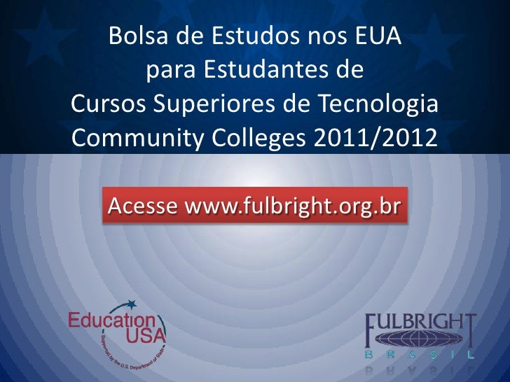 Bolsa de Estudos nos EUA para Estudantes de Cursos Superiores de TecnologiaCommunityColleges 2011/2012<br />Acesse www.ful...