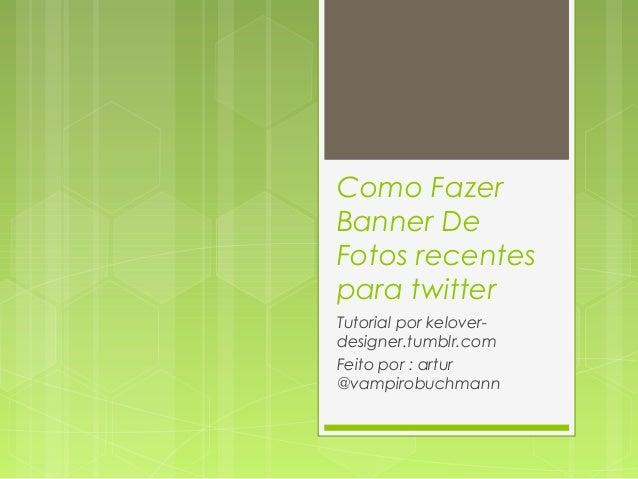 Como FazerBanner DeFotos recentespara twitterTutorial por kelover-designer.tumblr.comFeito por : artur@vampirobuchmann