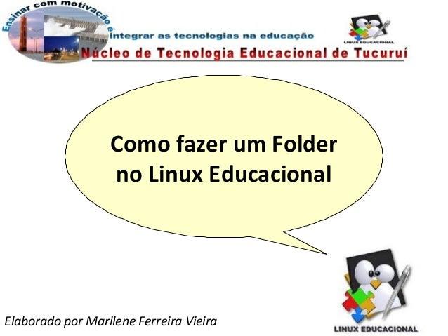 Como fazer um Folder                  no Linux EducacionalElaborado por Marilene Ferreira Vieira