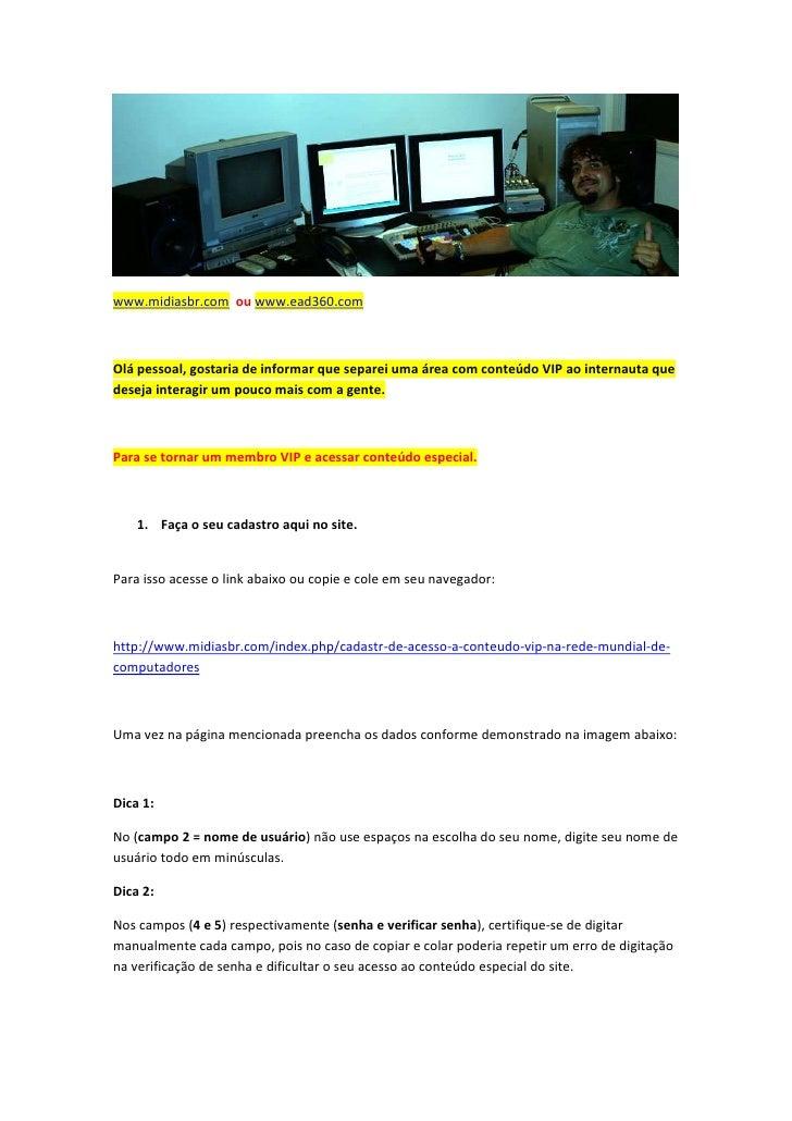 www.midiasbr.com ou www.ead360.comOlá pessoal, gostaria de informar que separei uma área com conteúdo VIP ao internauta qu...
