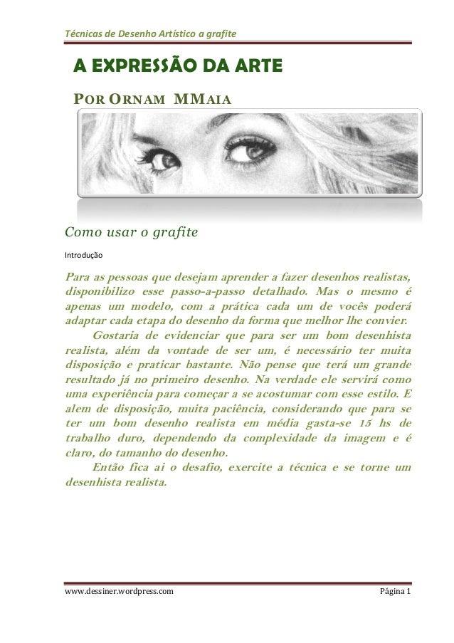Técnicas de Desenho Artístico a grafite www.dessiner.wordpress.com Página 1 A EXPRESSÃO DA ARTE POR ORNAM MMAIA Como usar ...