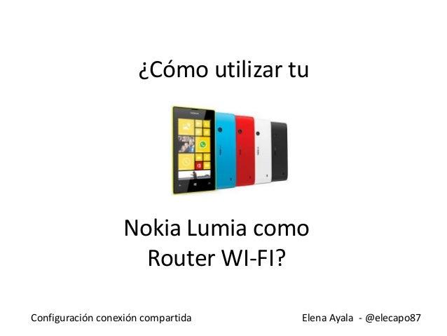 Elena Ayala - @elecapo87Configuración conexión compartida ¿Cómo utilizar tu Nokia Lumia como Router WI-FI?
