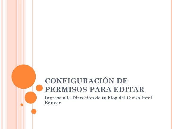 CONFIGURACIÓN DE PERMISOS PARA EDITAR Ingresa a la Dirección de tu blog del Curso Intel Educar