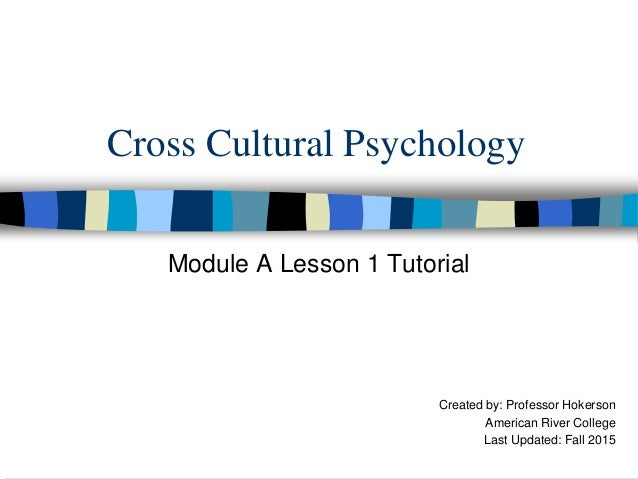 Cross Cultural Psychology Module A Lesson 1 Tutorial Created by: Professor Hokerson American River College Last Updated: F...