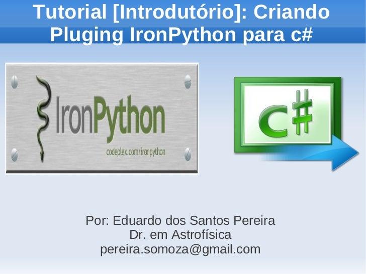 Tutorial [Introdutório]: Criando Pluging IronPython para c#     Por: Eduardo dos Santos Pereira            Dr. em Astrofís...