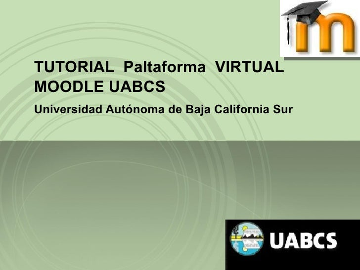 TUTORIAL  Paltaforma  VIRTUAL MOODLE UABCS Universidad Autónoma de Baja California Sur