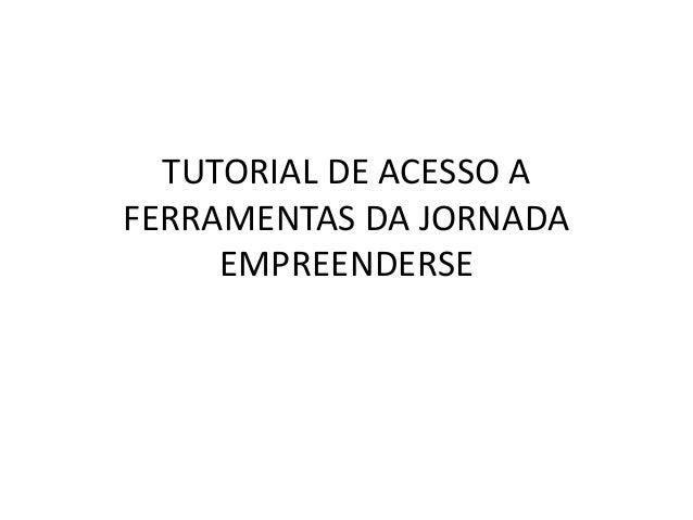 TUTORIAL DE ACESSO A FERRAMENTAS DA JORNADA EMPREENDERSE