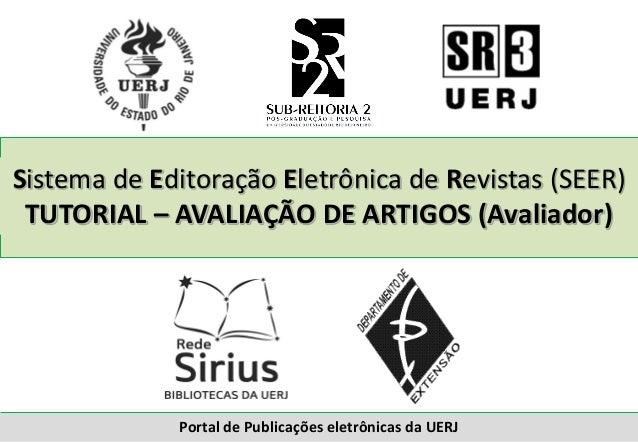 Sistema de Editoração Eletrônica de Revistas (SEER) TUTORIAL – AVALIAÇÃO DE ARTIGOS (Avaliador) Portal de Publicações elet...