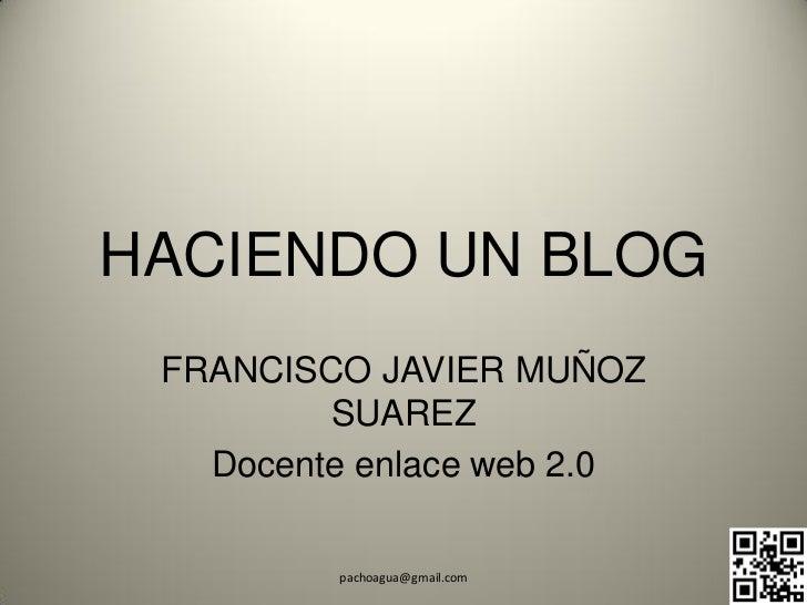HACIENDO UN BLOG FRANCISCO JAVIER MUÑOZ         SUAREZ   Docente enlace web 2.0         pachoagua@gmail.com