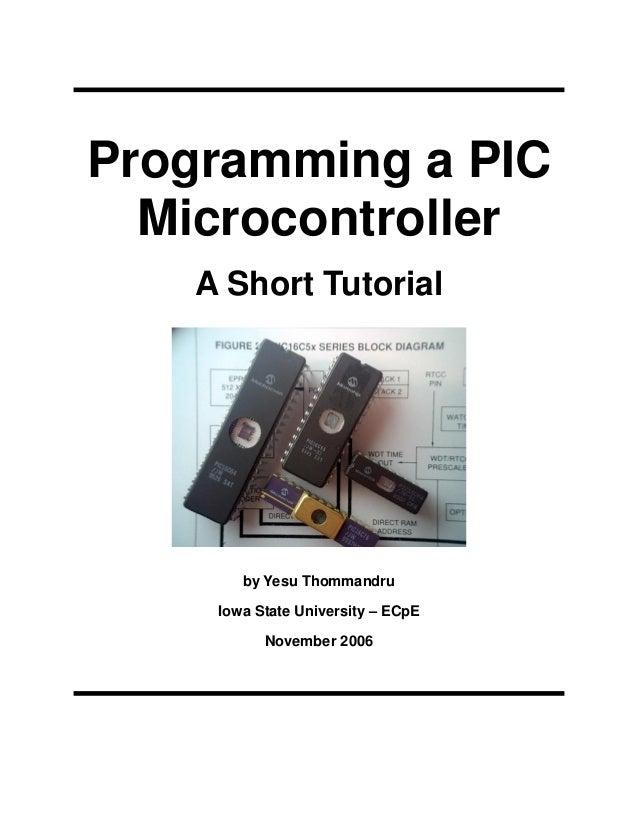 Programming a PIC Microcontroller A Short Tutorial  by Yesu Thommandru Iowa State University – ECpE November 2006
