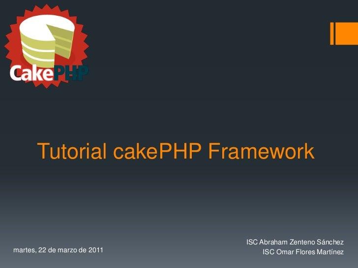 Tutorial cakePHP Framework                              ISC Abraham Zenteno Sánchezmartes, 22 de marzo de 2011        ISC ...