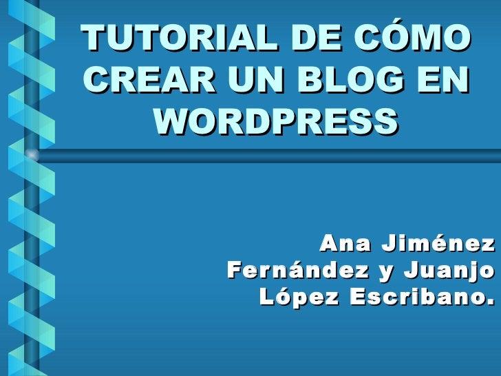 TUTORIAL DE CÓMO CREAR UN BLOG EN WORDPRESS Ana Jiménez Fernández y Juanjo López Escribano.