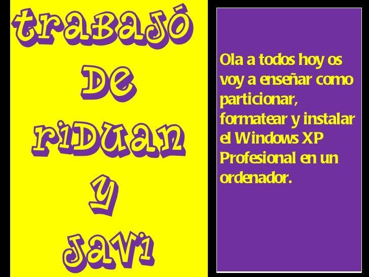 Trabajó  De  RiDuAn  Y  Javi Ola a todos hoy os voy a enseñar como particionar, formatear y instalar el Windows XP Profesi...