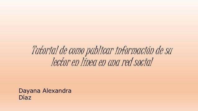Tutorial de como publicar información de su  lector en línea en una red social  Dayana Alexandra  Díaz