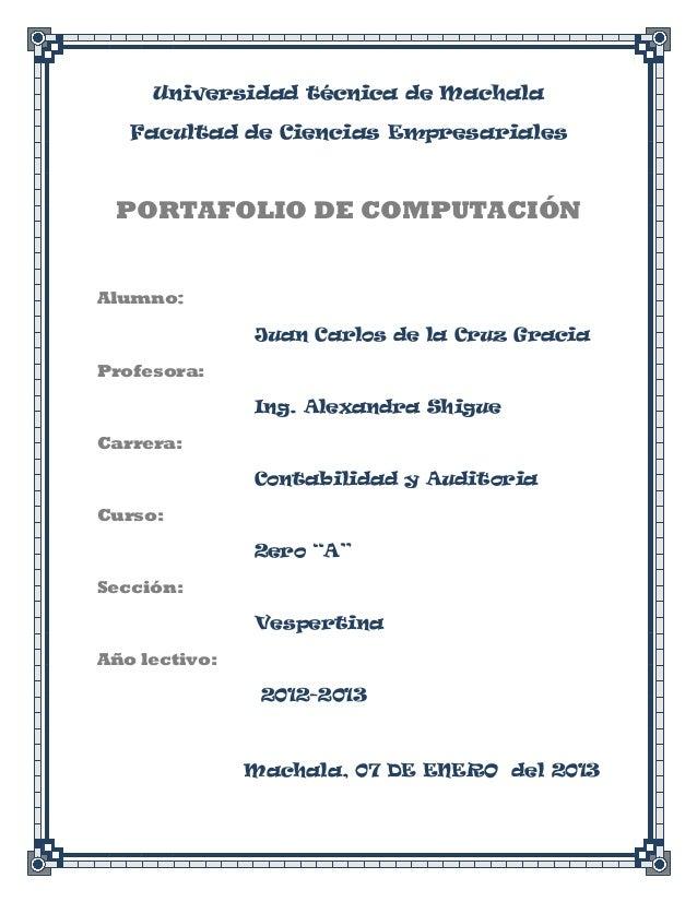 Universidad técnica de Machala   Facultad de Ciencias Empresariales PORTAFOLIO DE COMPUTACIÓNAlumno:               Juan Ca...