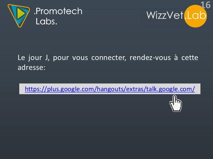 16Le jour J, pour vous connecter, rendez-vous à cetteadresse:  https://plus.google.com/hangouts/extras/talk.google.com/