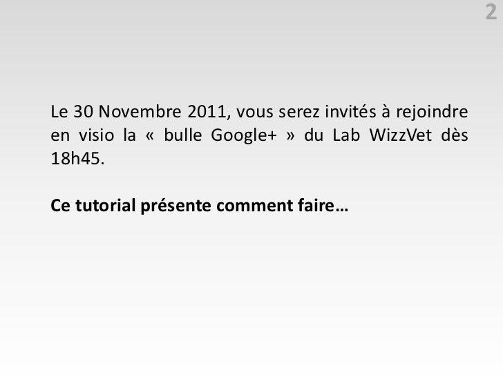 2Le 30 Novembre 2011, vous serez invités à rejoindreen visio la « bulle Google+ » du Lab WizzVet dès18h45.Ce tutorial prés...