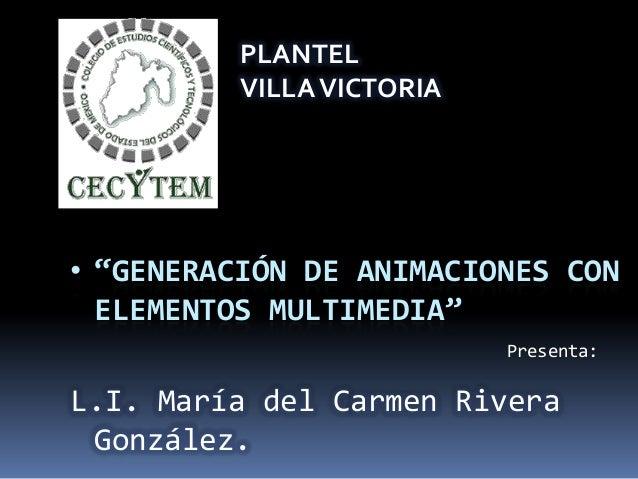 """Presenta: • """"GENERACIÓN DE ANIMACIONES CON ELEMENTOS MULTIMEDIA"""" L.I. María del Carmen Rivera González. PLANTEL VILLAVICTO..."""