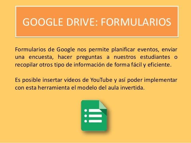 GOOGLE DRIVE: FORMULARIOS Formularios de Google nos permite planificar eventos, enviar una encuesta, hacer preguntas a nue...