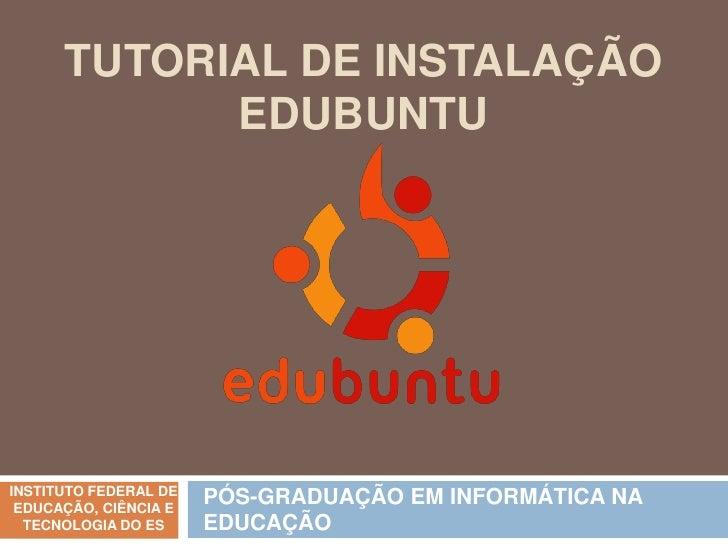 TUTORIAL DE INSTALAÇÃO            EDUBUNTUINSTITUTO FEDERAL DE EDUCAÇÃO, CIÊNCIA E                       PÓS-GRADUAÇÃO EM ...