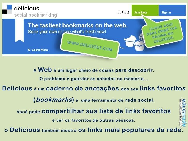 A   Web é um lugar cheio de coisas para descobrir .                 O problema é guardar os achados na memória...  Delicio...