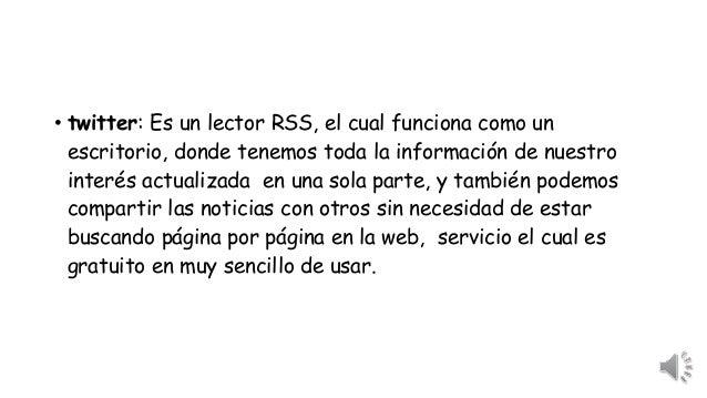 • twitter: Es un lector RSS, el cual funciona como un  escritorio, donde tenemos toda la información de nuestro  interés a...