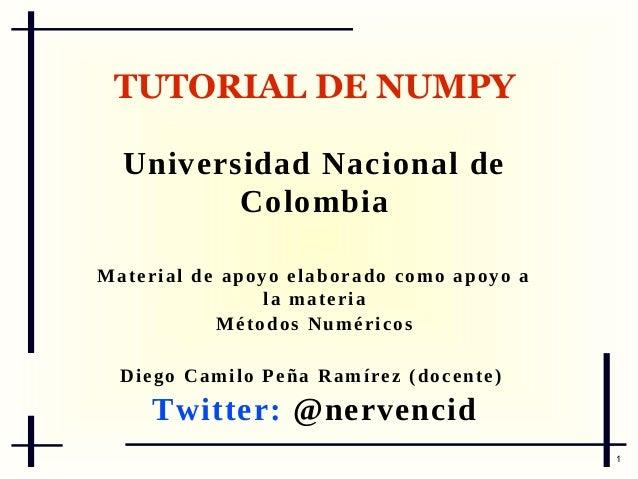 TUTORIAL DE NUMPY Universidad Nacional de Colombia M a t e r i a l d e ap o y o e l a b o r a d o c o m o a p o y o a la m...