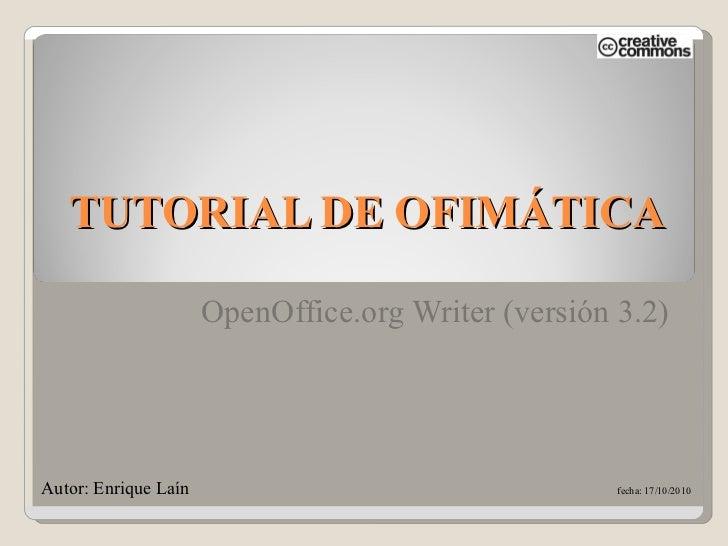 TUTORIAL DE OFIMÁTICA OpenOffice.org Writer (versión 3.2) Autor: Enrique Laín    fecha: 17/10/2010