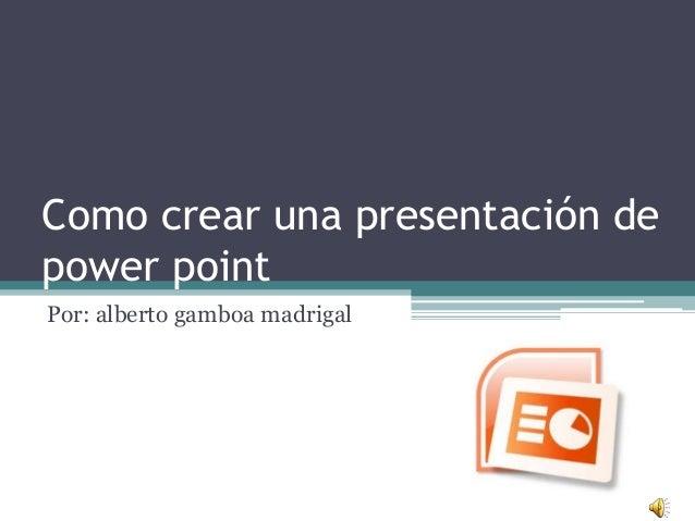 Como crear una presentación de power point Por: alberto gamboa madrigal