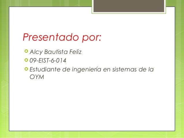 Presentado por:  Alcy  Bautista Feliz  09-EIST-6-014  Estudiante de ingeniería en sistemas de la OYM