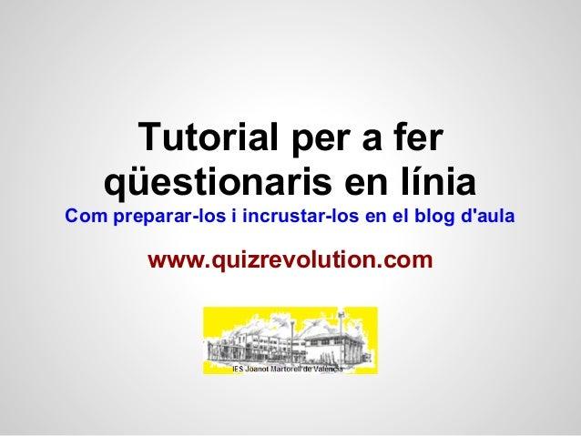 Tutorial per a fer    qüestionaris en líniaCom preparar-los i incrustar-los en el blog daula         www.quizrevolution.com