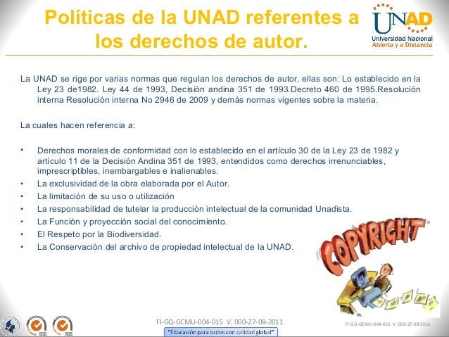 Políticas de la UNAD referentes a           los derechos de autor.La UNAD se rige por varias normas que regulan los derech...